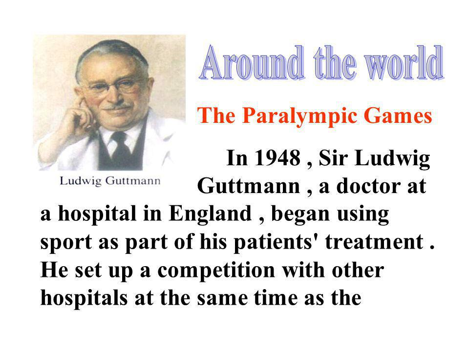 Around the world The Paralympic Games. In 1948 , Sir Ludwig Guttmann , a doctor at.