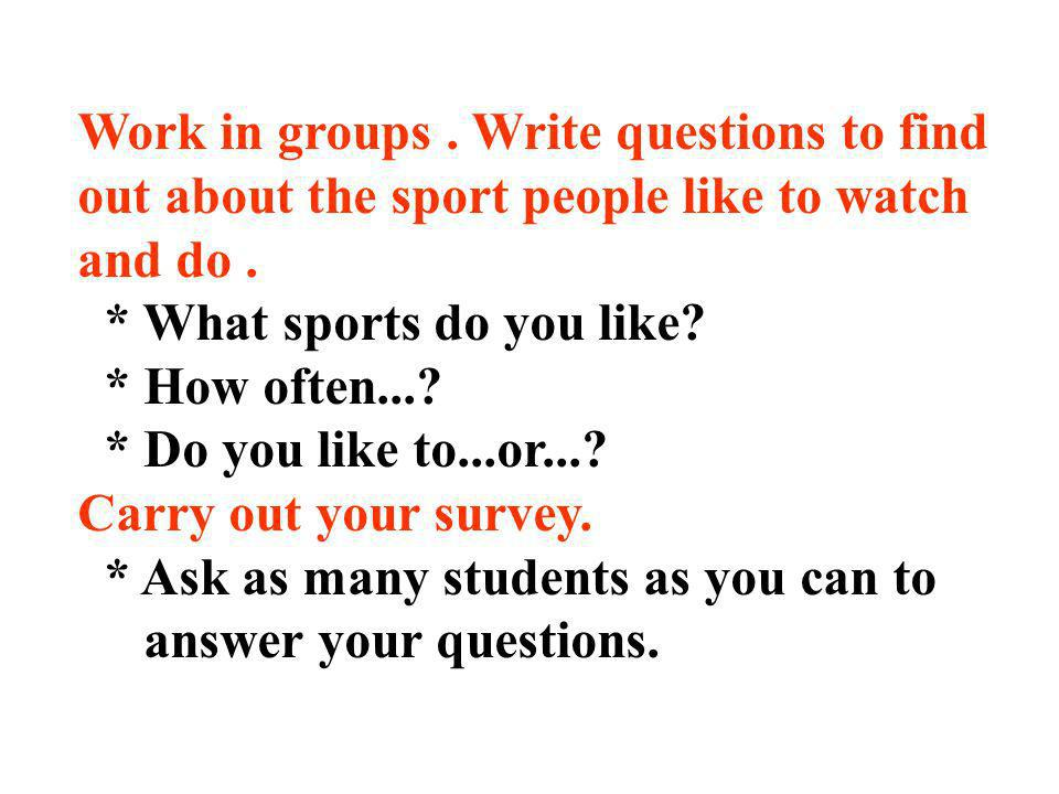 Work in groups . Write questions to find out about the sport people like to watch and do .