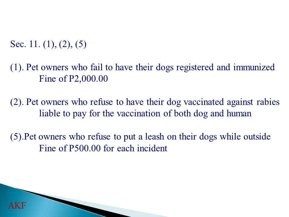 Sec. 11. (1), (2), (5) (1). Pet owners who fail to have their dogs registered and immunized. Fine of P2,000.00.