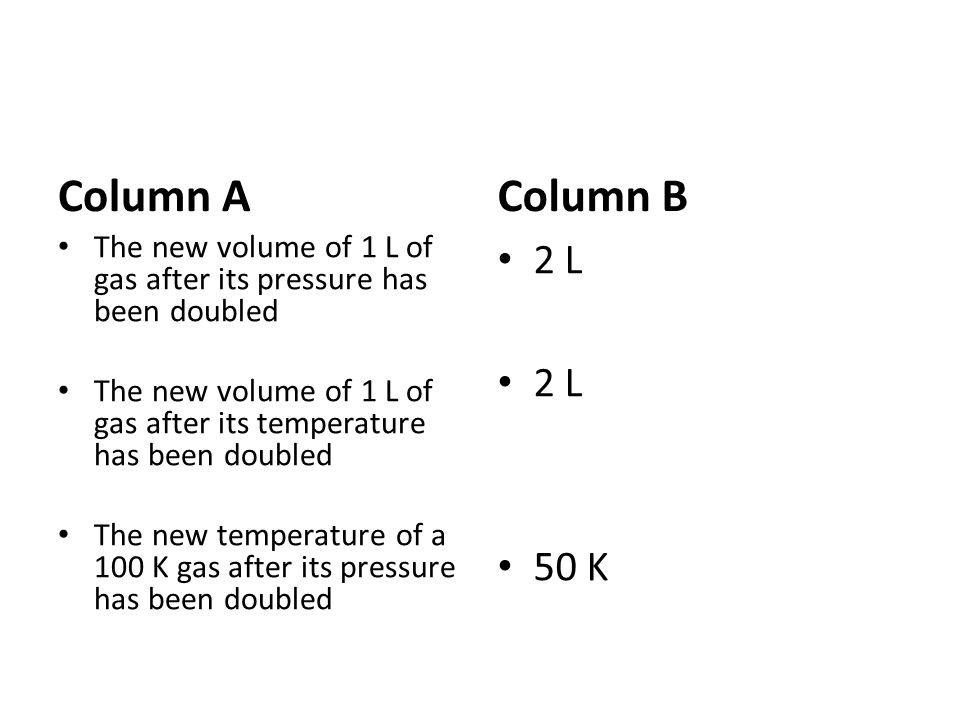 Column A Column B. The new volume of 1 L of gas after its pressure has been doubled.