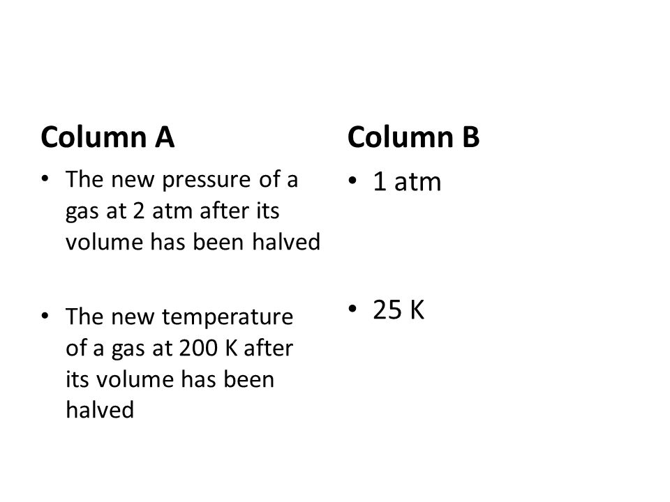 Column AColumn B. The new pressure of a gas at 2 atm after its volume has been halved.