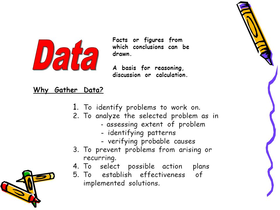 Data 1. To identify problems to work on. Why Gather Data
