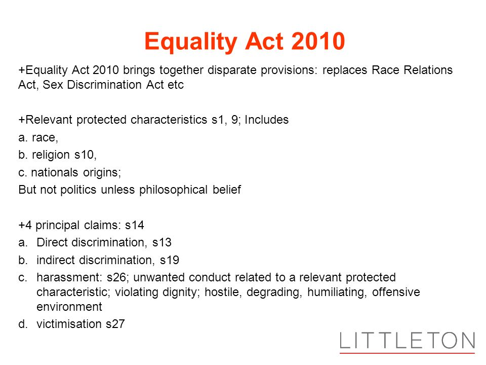 Equality Act 2010 +Equality Act 2010 brings together disparate provisions: replaces Race Relations Act, Sex Discrimination Act etc.
