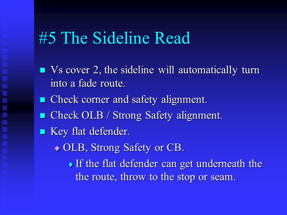 #5 The Sideline Read Vs cover 2, the sideline will automatically turn into a fade route. Check corner and safety alignment.