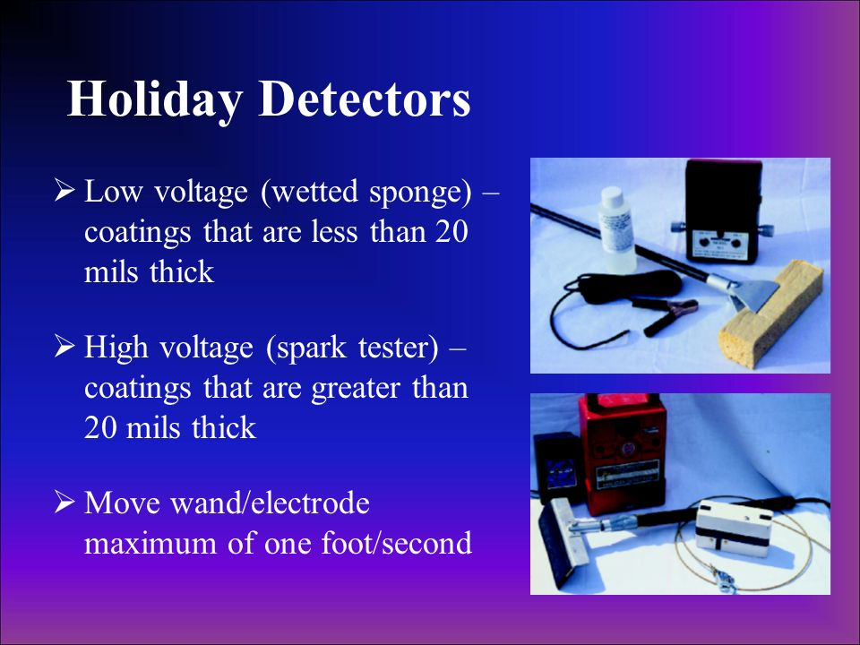 Holiday DetectorsLow voltage (wetted sponge) – coatings that are less than 20 mils thick.