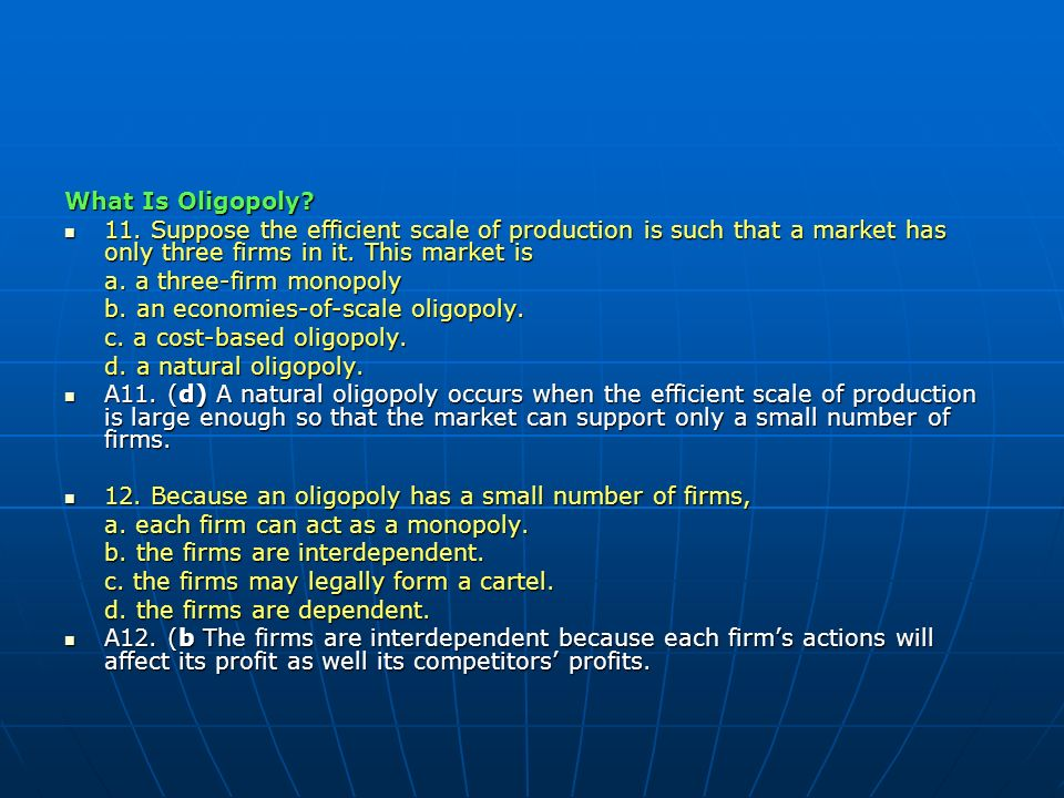 What Is Oligopoly 11. Suppose the efficient scale of production is such that a market has only three firms in it. This market is.