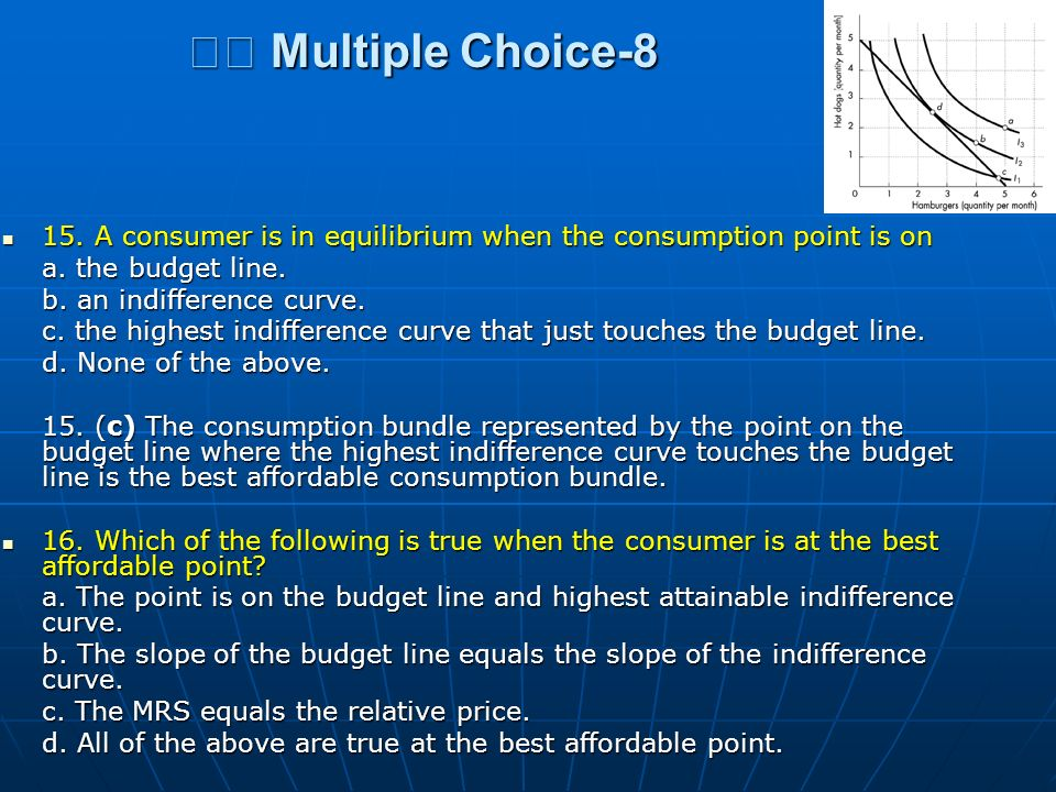 􀂄 Multiple Choice-8 15. A consumer is in equilibrium when the consumption point is on. a. the budget line.