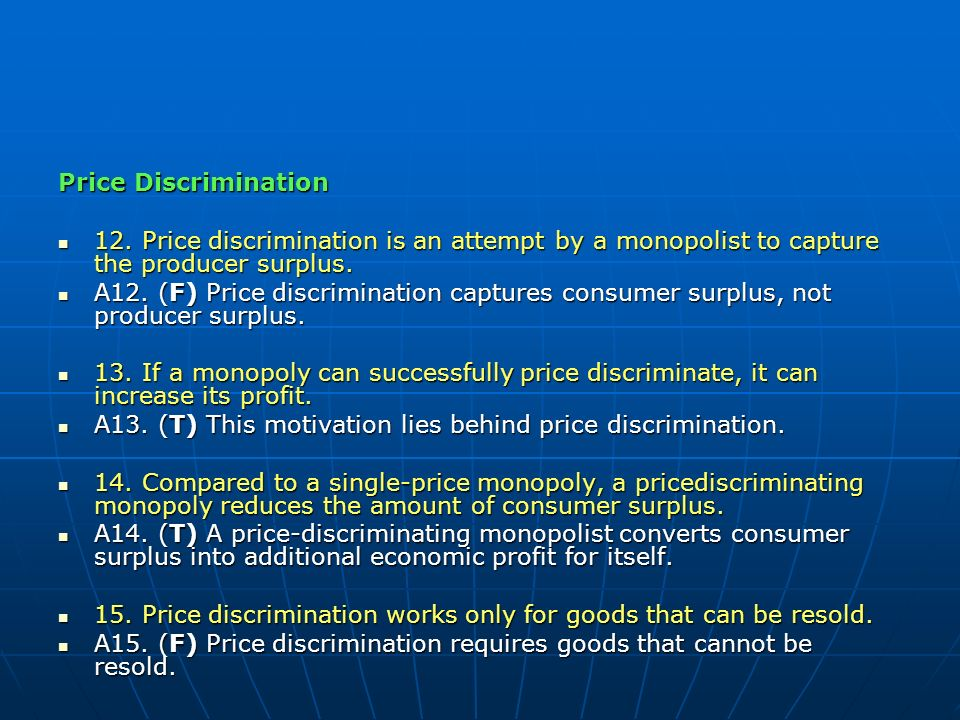 Price Discrimination 12. Price discrimination is an attempt by a monopolist to capture the producer surplus.