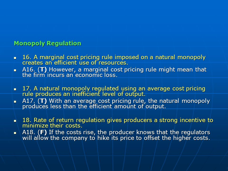 Monopoly Regulation 16. A marginal cost pricing rule imposed on a natural monopoly creates an efficient use of resources.