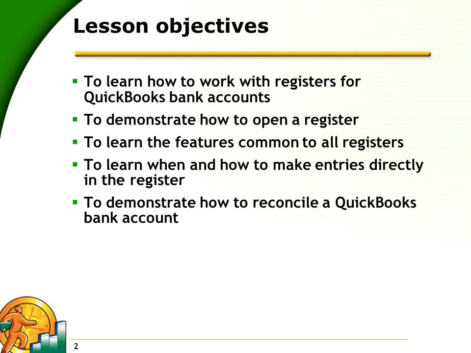 Lesson objectives To learn how to work with registers for QuickBooks bank accounts. To demonstrate how to open a register.