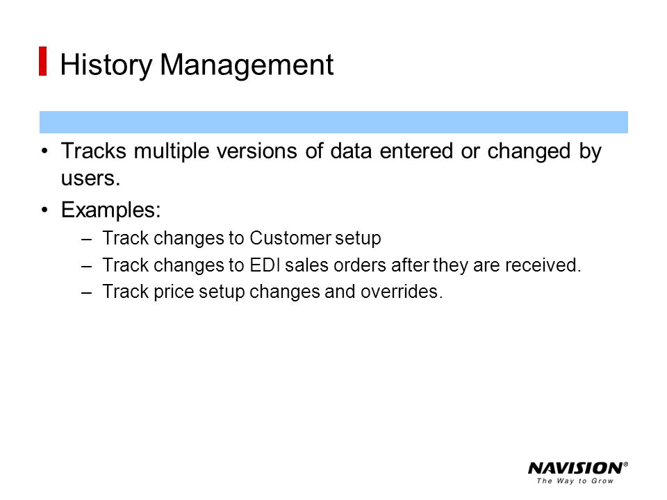 History Management Tracks multiple versions of data entered or changed by users. Examples: Track changes to Customer setup.