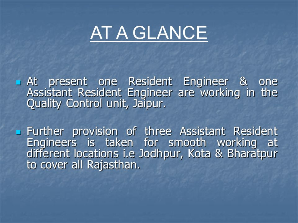 AT A GLANCE At present one Resident Engineer & one Assistant Resident Engineer are working in the Quality Control unit, Jaipur.