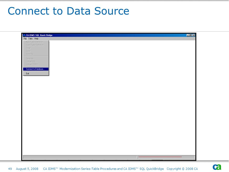 Connect to Data Source August 5, 2008 CA IDMS™ Modernization Series:Table Procedures and CA IDMS™ SQL QuickBridge Copyright © 2008 CA.