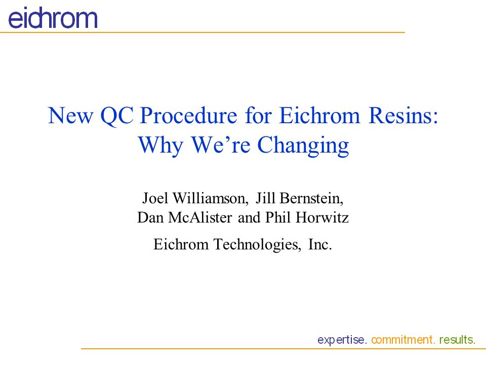 New QC Procedure for Eichrom Resins: Why We're Changing Joel Williamson, Jill Bernstein, Dan McAlister and Phil Horwitz Eichrom Technologies, Inc.