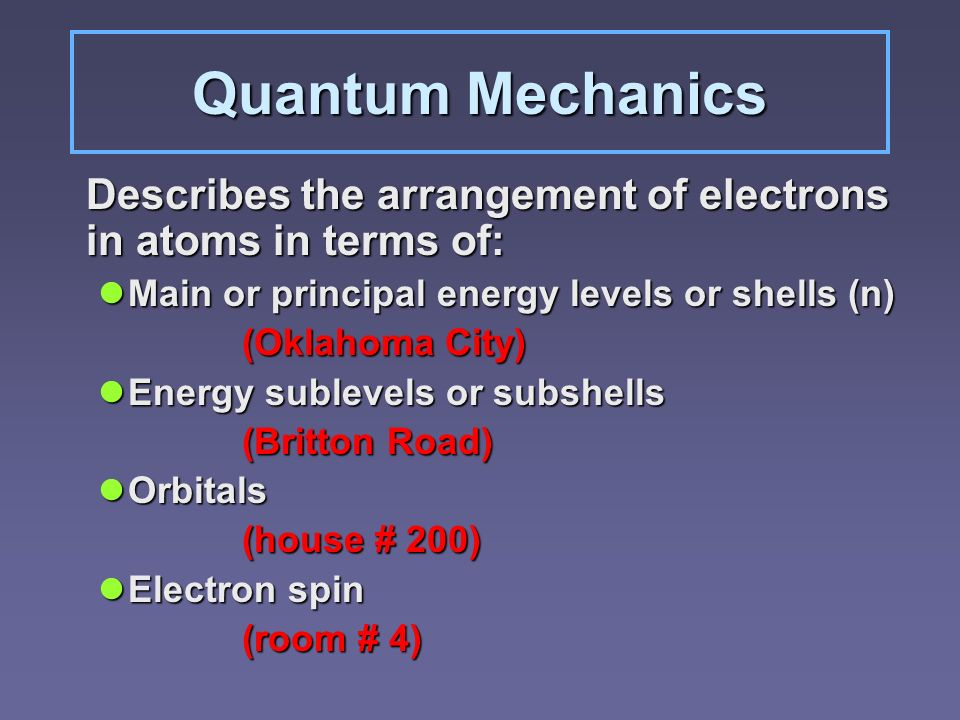 Quantum Mechanics Describes the arrangement of electrons in atoms in terms of: Main or principal energy levels or shells (n)