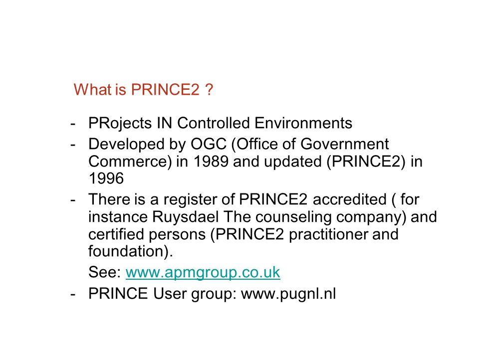 What is PRINCE2 PRojects IN Controlled Environments. Developed by OGC (Office of Government Commerce) in 1989 and updated (PRINCE2) in 1996.