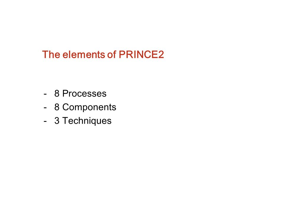 The elements of PRINCE2 8 Processes - 8 Components - 3 Techniques
