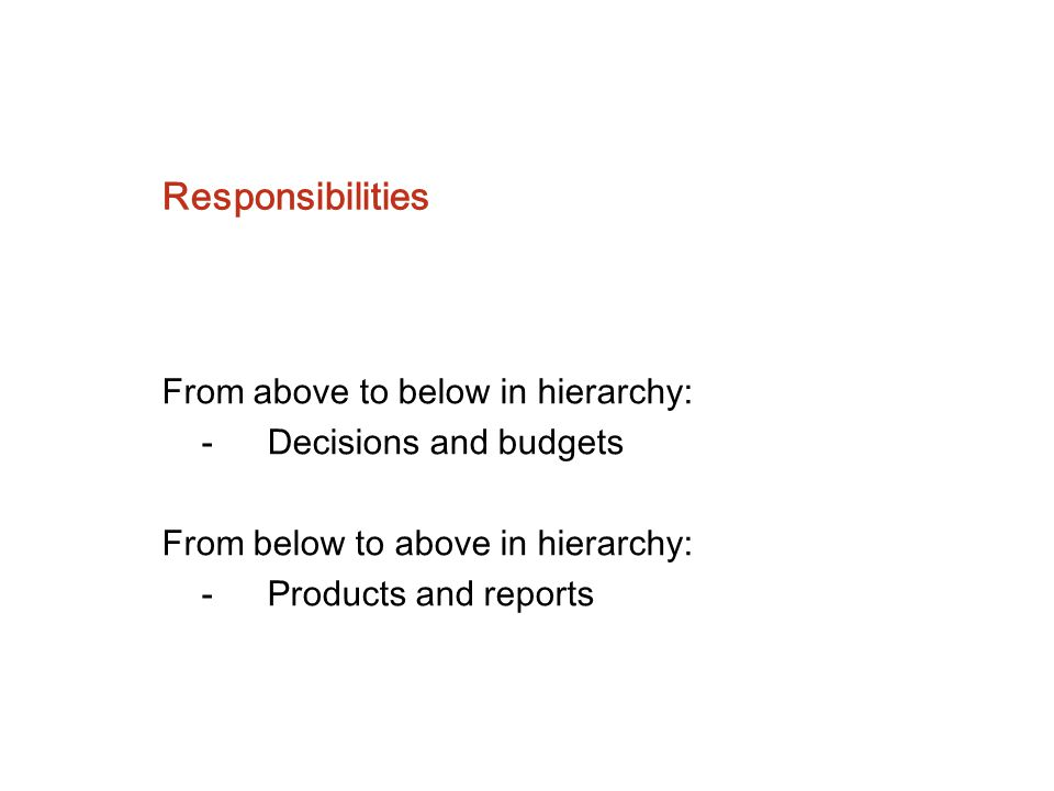 Responsibilities From above to below in hierarchy: - Decisions and budgets From below to above in hierarchy: - Products and reports