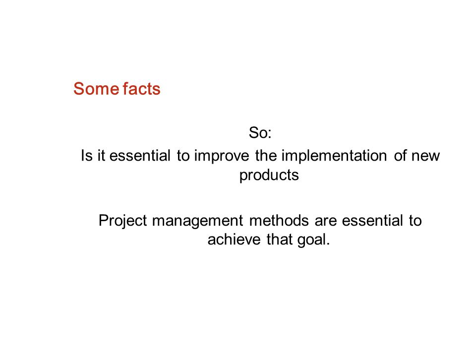 Some facts So: Is it essential to improve the implementation of new products.