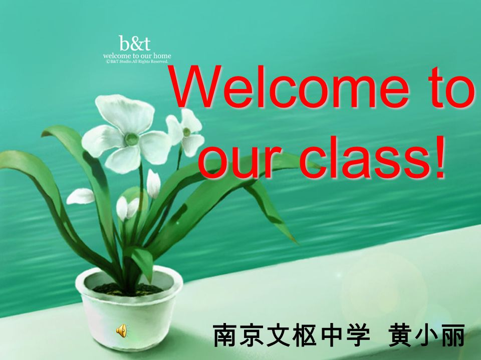 Welcome to our class! 南京文枢中学 黄小丽