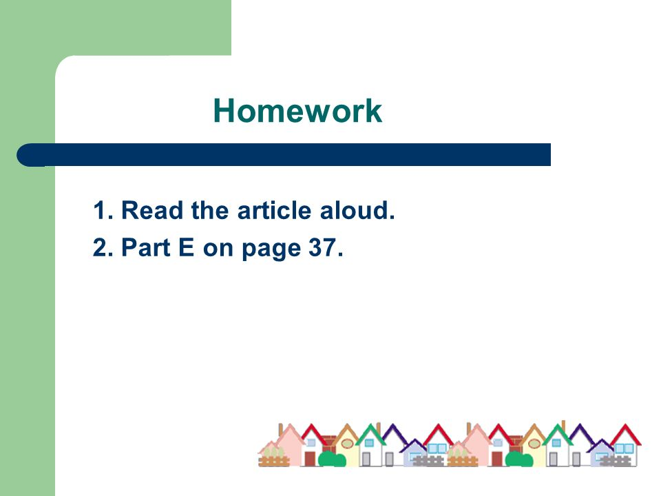 Homework 1. Read the article aloud. 2. Part E on page 37.