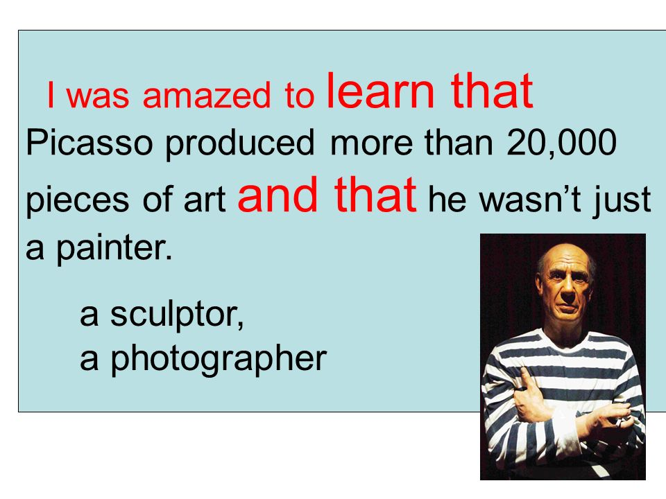 I was amazed to learn that Picasso produced more than 20,000 pieces of art and that he wasn't just a painter.