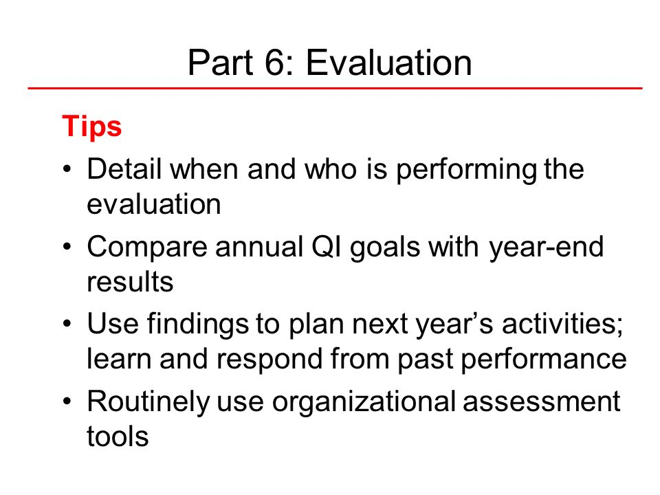 Part 6: Evaluation Tips. Detail when and who is performing the evaluation. Compare annual QI goals with year-end results.