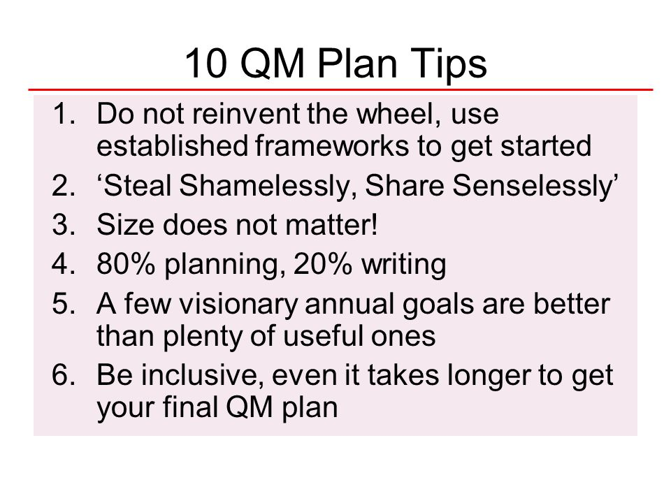 10 QM Plan Tips Do not reinvent the wheel, use established frameworks to get started. 'Steal Shamelessly, Share Senselessly'