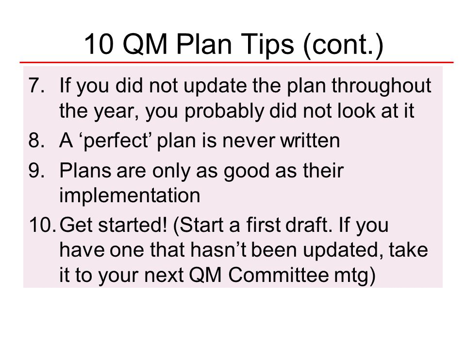 10 QM Plan Tips (cont.) If you did not update the plan throughout the year, you probably did not look at it.
