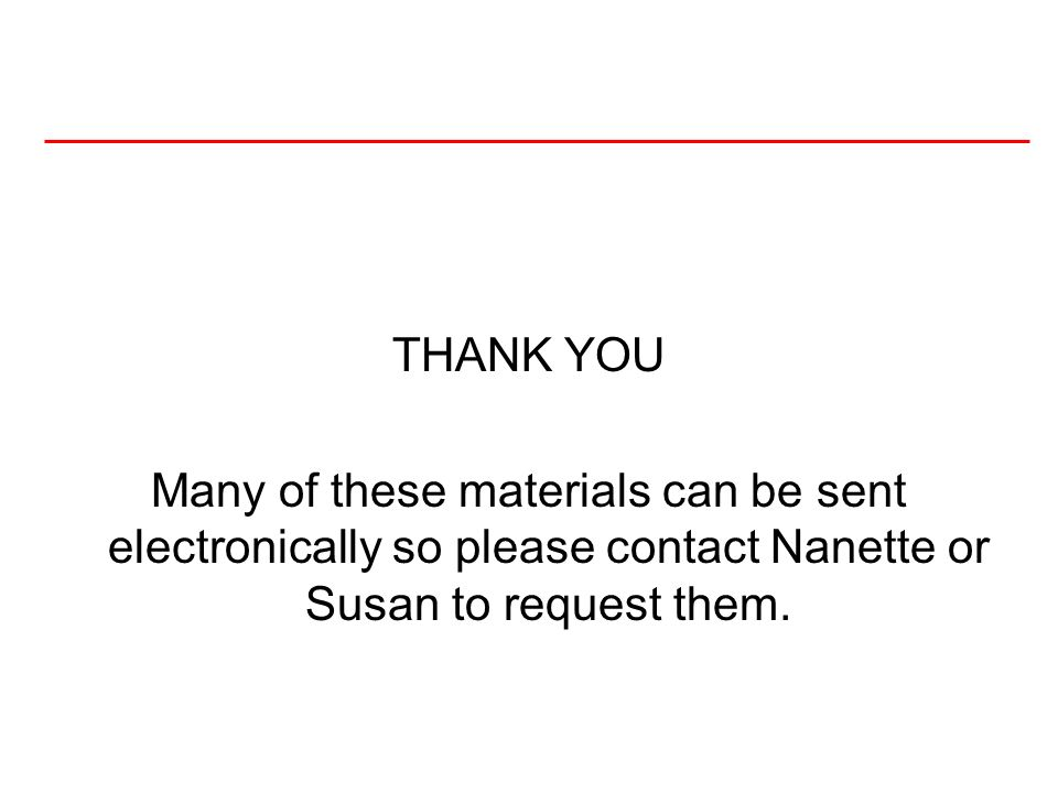 THANK YOU Many of these materials can be sent electronically so please contact Nanette or Susan to request them.