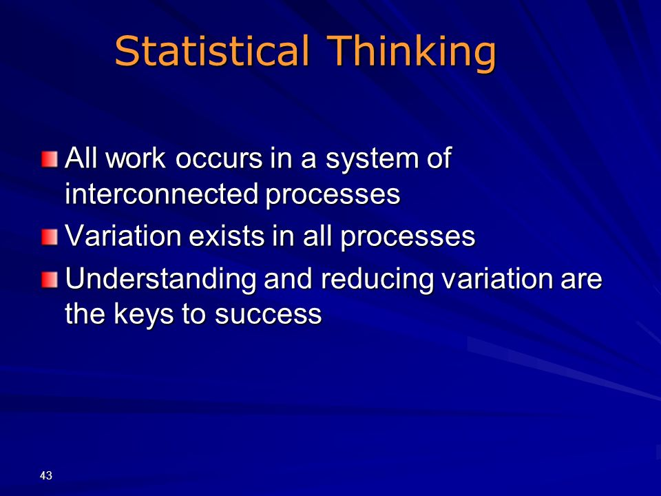 Statistical Thinking All work occurs in a system of interconnected processes. Variation exists in all processes.