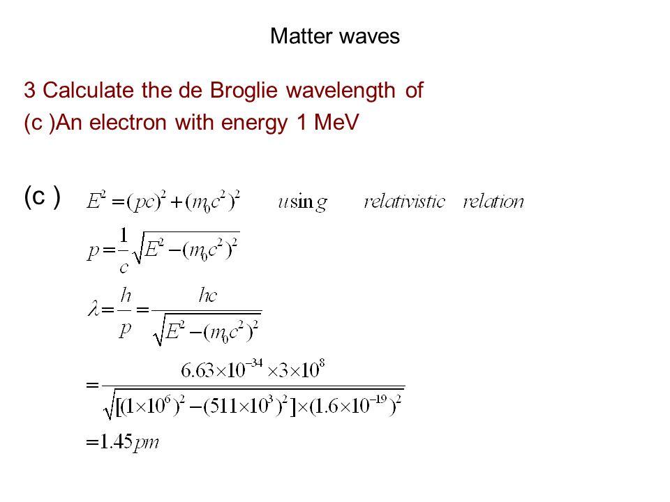(c ) Matter waves 3 Calculate the de Broglie wavelength of
