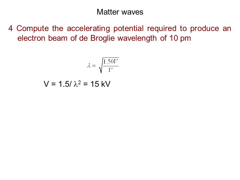 Matter waves 4 Compute the accelerating potential required to produce an electron beam of de Broglie wavelength of 10 pm.