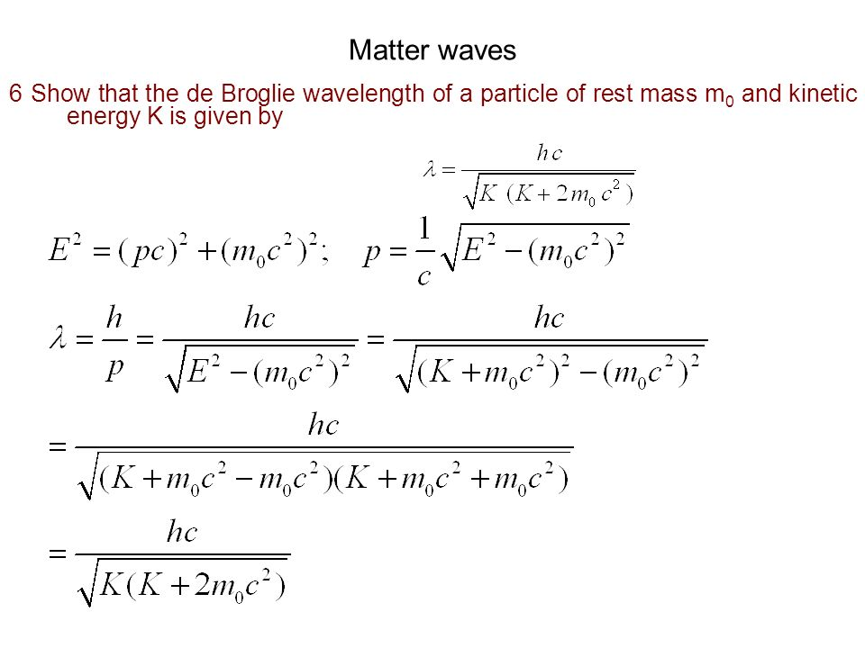 Matter waves 6 Show that the de Broglie wavelength of a particle of rest mass m0 and kinetic energy K is given by.