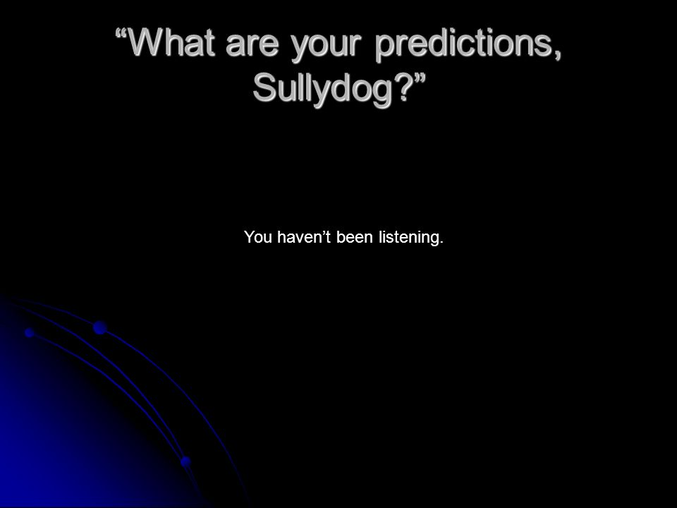 What are your predictions, Sullydog