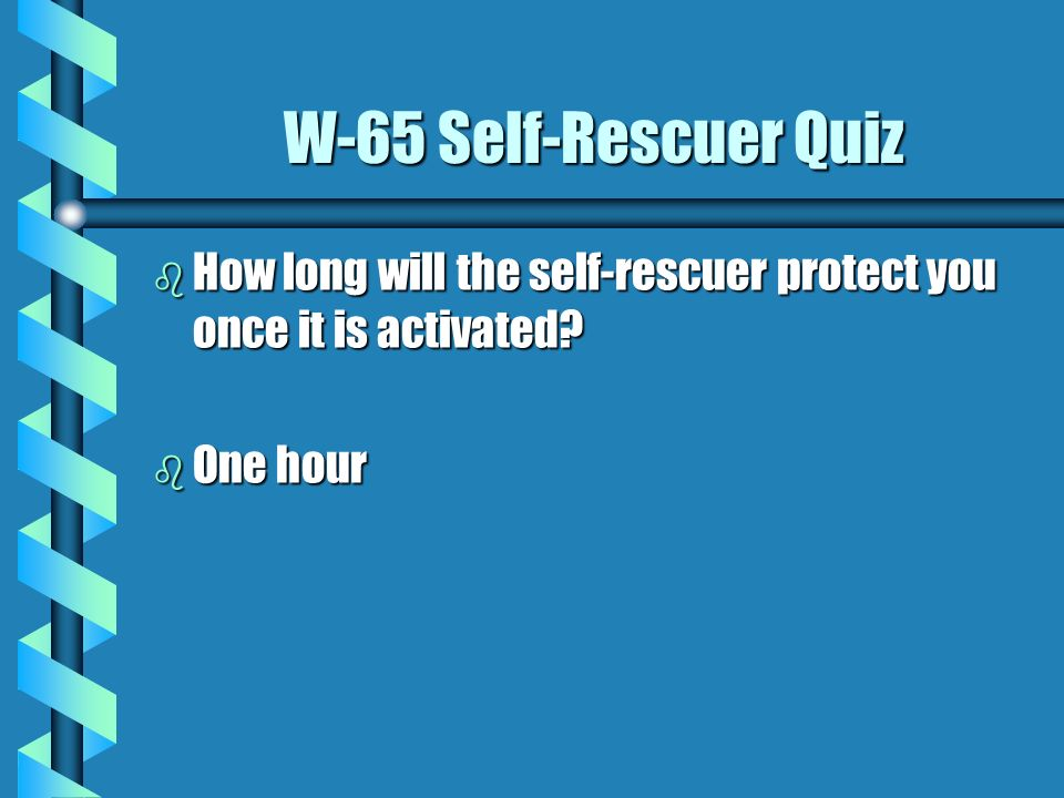 W-65 Self-Rescuer Quiz How long will the self-rescuer protect you once it is activated One hour