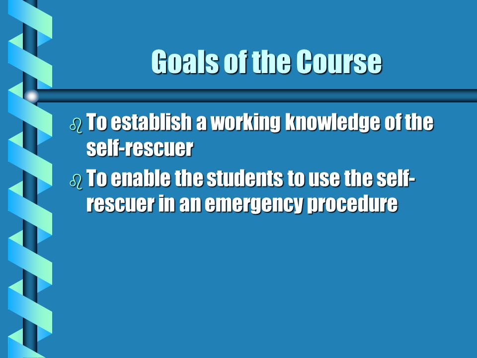Goals of the CourseTo establish a working knowledge of the self-rescuer.