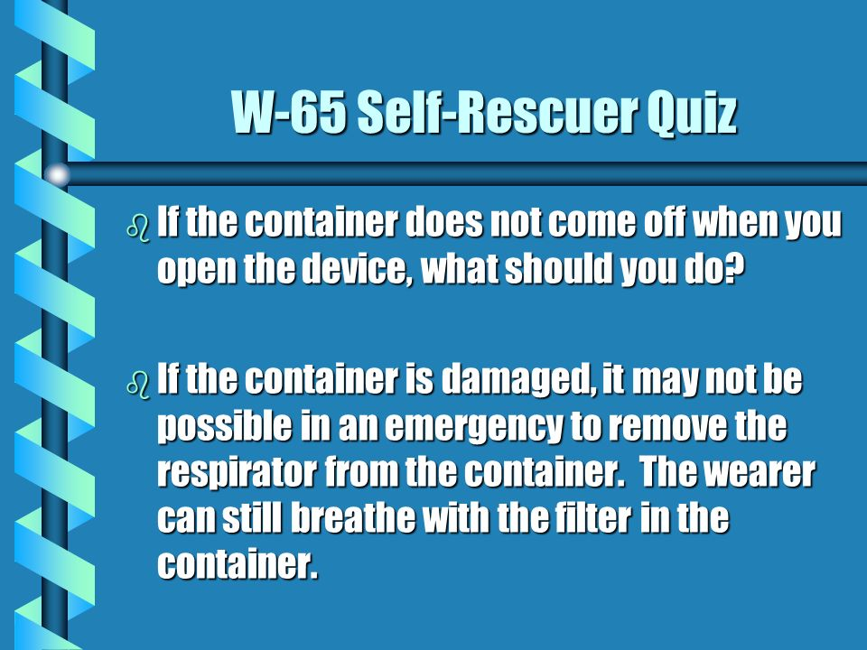 W-65 Self-Rescuer Quiz If the container does not come off when you open the device, what should you do