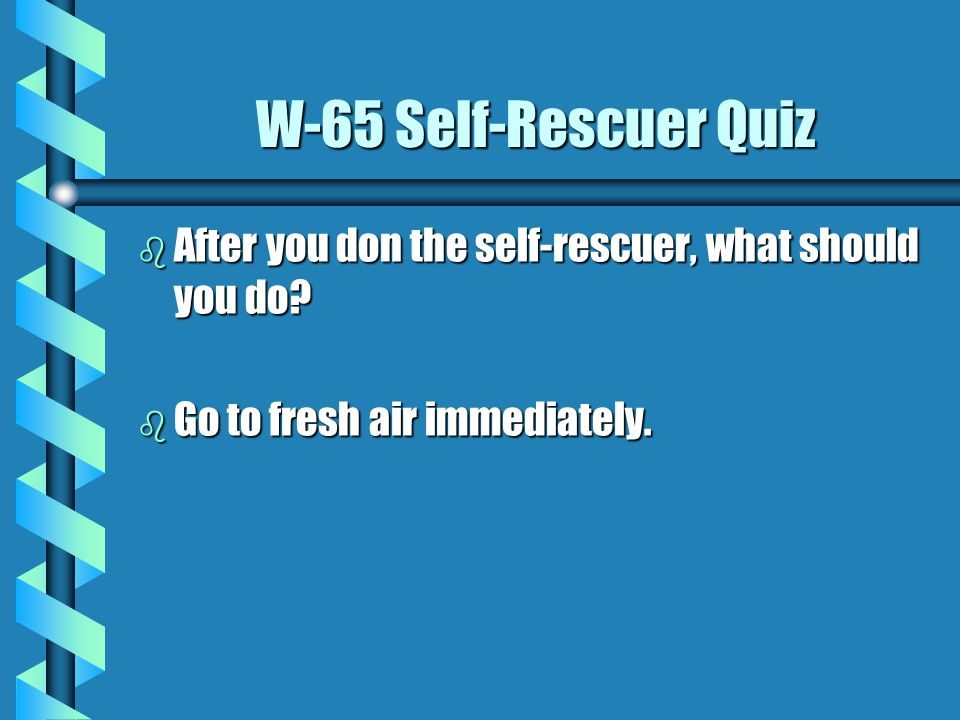 W-65 Self-Rescuer QuizAfter you don the self-rescuer, what should you do.