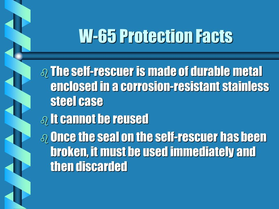 W-65 Protection Facts The self-rescuer is made of durable metal enclosed in a corrosion-resistant stainless steel case.