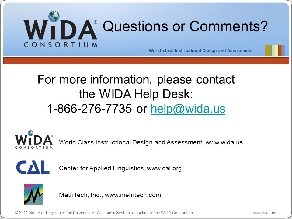 Questions or Comments For more information, please contact the WIDA Help Desk: 1-866-276-7735 or help@wida.us.