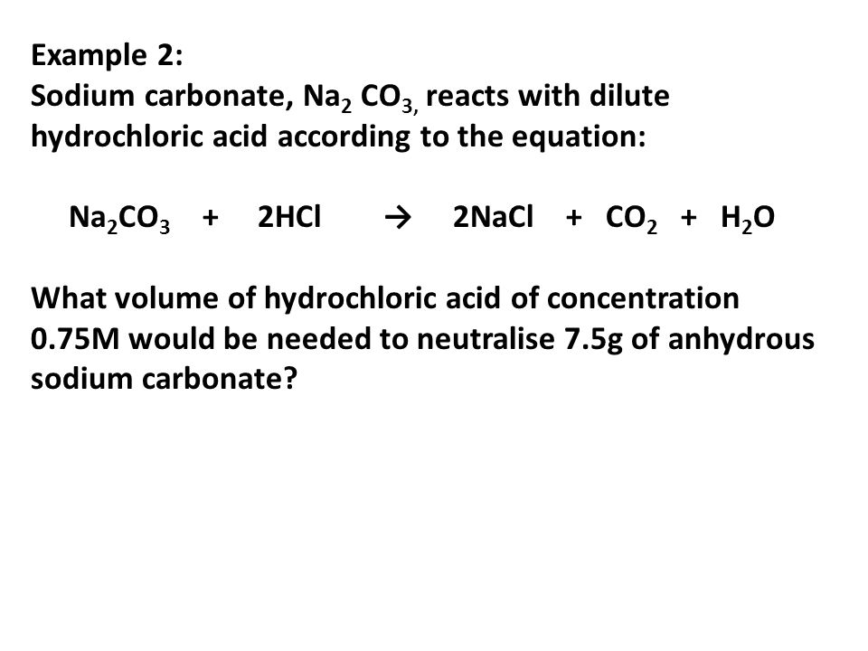 Example 2:Sodium carbonate, Na2 CO3, reacts with dilute hydrochloric acid according to the equation: