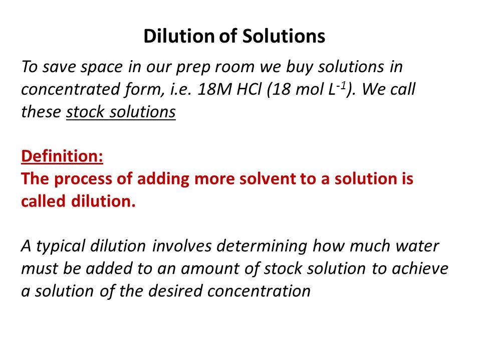 Dilution of SolutionsTo save space in our prep room we buy solutions in concentrated form, i.e. 18M HCl (18 mol L-1). We call these stock solutions.