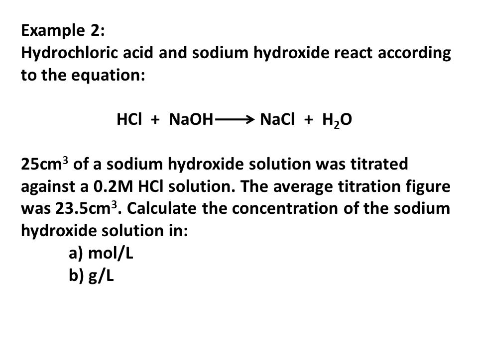 Example 2:Hydrochloric acid and sodium hydroxide react according to the equation: HCl + NaOH NaCl + H2O.