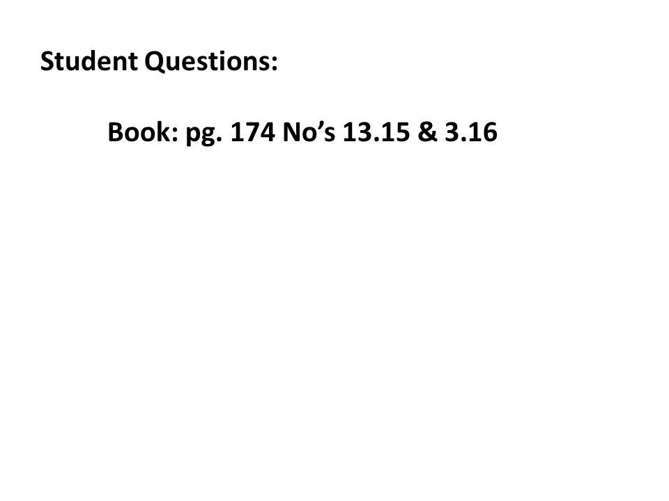 Student Questions: Book: pg. 174 No's 13.15 & 3.16