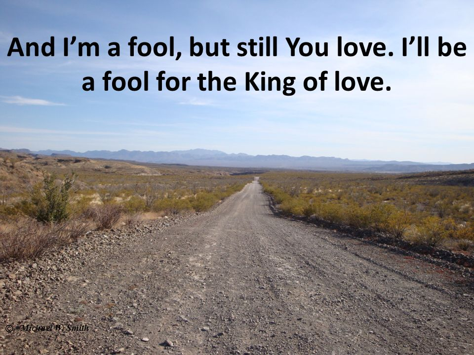 And I'm a fool, but still You love. I'll be a fool for the King of love.
