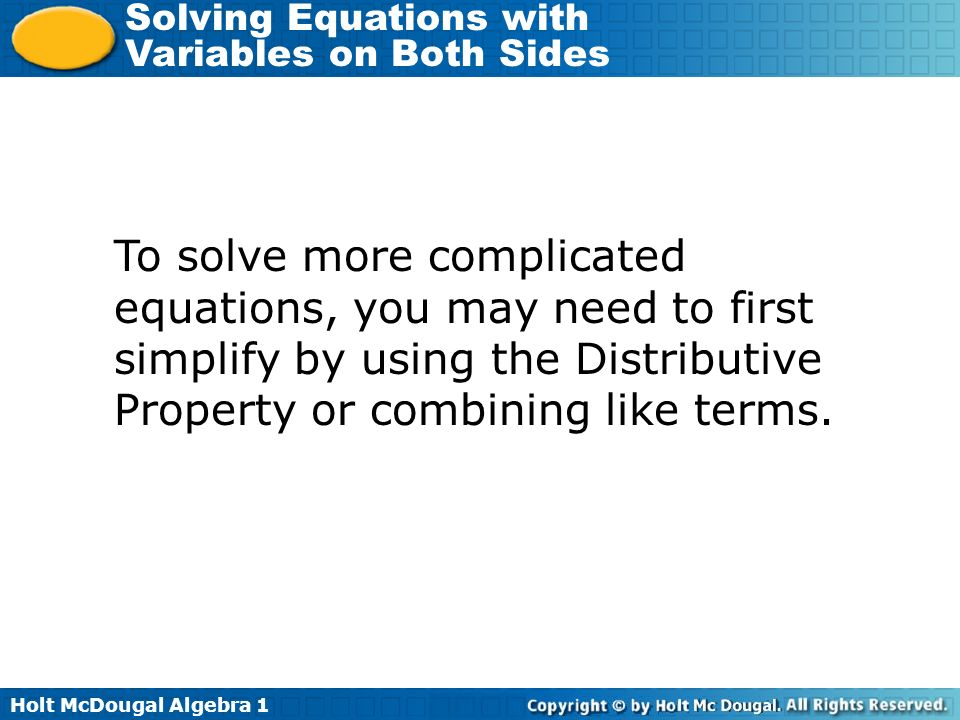 To solve more complicated equations, you may need to first simplify by using the Distributive Property or combining like terms.
