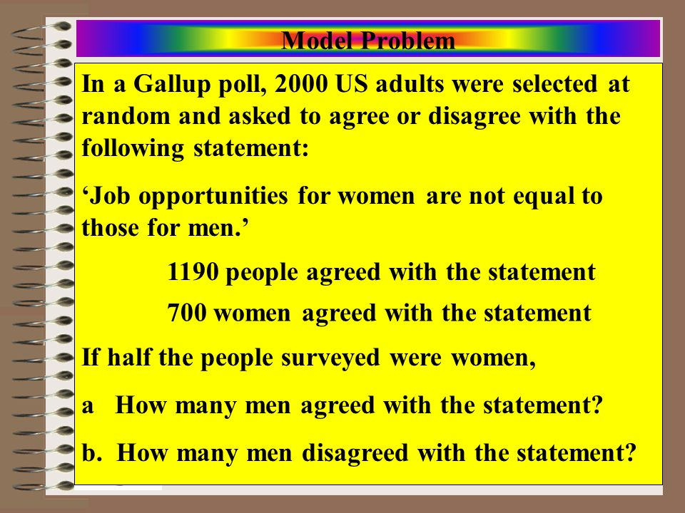 Model Problem In a Gallup poll, 2000 US adults were selected at random and asked to agree or disagree with the following statement: