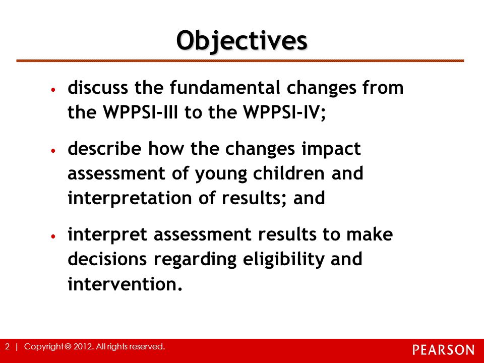 Objectives discuss the fundamental changes from the WPPSI-III to the WPPSI-IV;