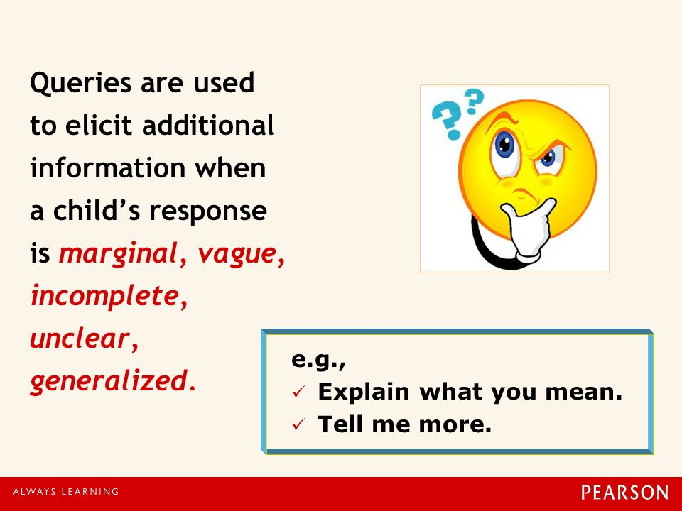 Queries are used to elicit additional information when a child's response is marginal, vague, incomplete, unclear, generalized.